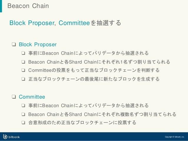 Block Proposer, Committeeを抽選する ❏ Block Proposer ❏ 事前にBeacon Chainによってバリデータから抽選される ❏ Beacon Chainと各Shard Chainにそれぞれ1名ずつ割り当て...