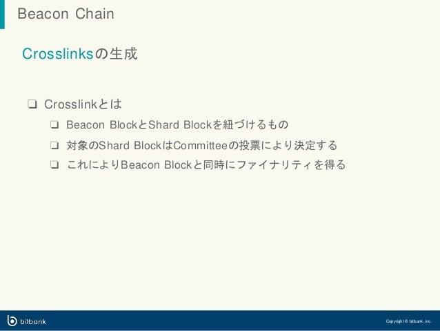 Crosslinksの生成 ❏ Crosslinkとは ❏ Beacon BlockとShard Blockを紐づけるもの ❏ 対象のShard BlockはCommitteeの投票により決定する ❏ これによりBeacon Blockと同時に...