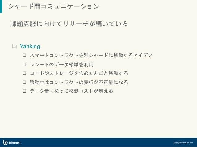 シャード間コミュニケーション Copyright © bitbank, inc. 課題克服に向けてリサーチが続いている ❏ Yanking ❏ スマートコントラクトを別シャードに移動するアイデア ❏ レシートのデータ領域を利用 ❏ コードやスト...