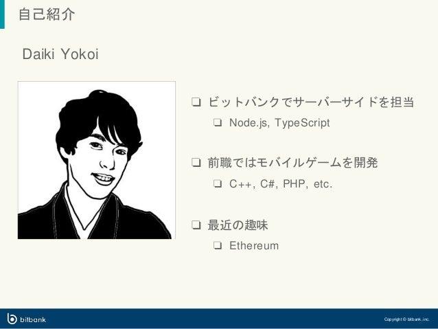 ❏ ビットバンクでサーバーサイドを担当 ❏ Node.js, TypeScript ❏ 前職ではモバイルゲームを開発 ❏ C++, C#, PHP, etc. ❏ 最近の趣味 ❏ Ethereum 自己紹介 Daiki Yokoi Copyri...