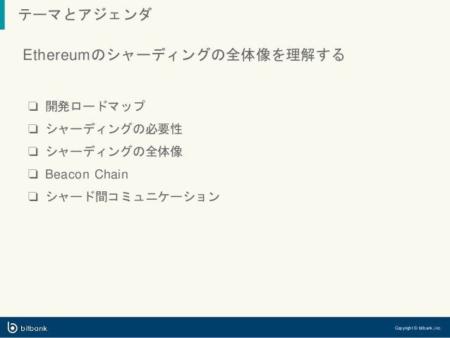 テーマとアジェンダ Copyright © bitbank, inc. Ethereumのシャーディングの全体像を理解する ❏ 開発ロードマップ ❏ シャーディングの必要性 ❏ シャーディングの全体像 ❏ Beacon Chain ❏ シャード...