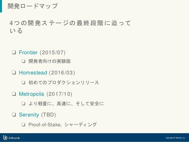 開発ロードマップ Copyright © bitbank, inc. 4つの開発ステージの最終段階に迫って いる ❏ Frontier (2015/07) ❏ 開発者向けの実験版 ❏ Homestead (2016/03) ❏ 初めてのプロダク...