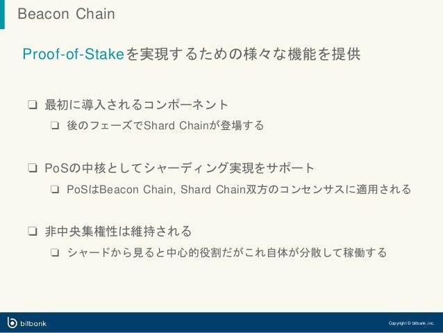 Proof-of-Stakeを実現するための様々な機能を提供 ❏ 最初に導入されるコンポーネント ❏ 後のフェーズでShard Chainが登場する ❏ PoSの中核としてシャーディング実現をサポート ❏ PoSはBeacon Chain, S...