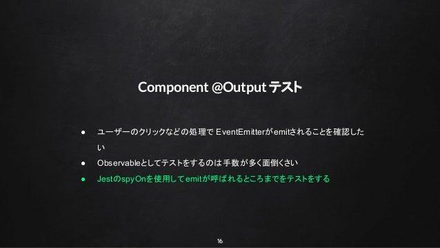 16 Component @Output テスト ● ユーザーのクリックなどの処理で EventEmitterがemitされることを確認した い ● Observableとしてテストをするのは手数が多く面倒くさい ● JestのspyOnを使用...