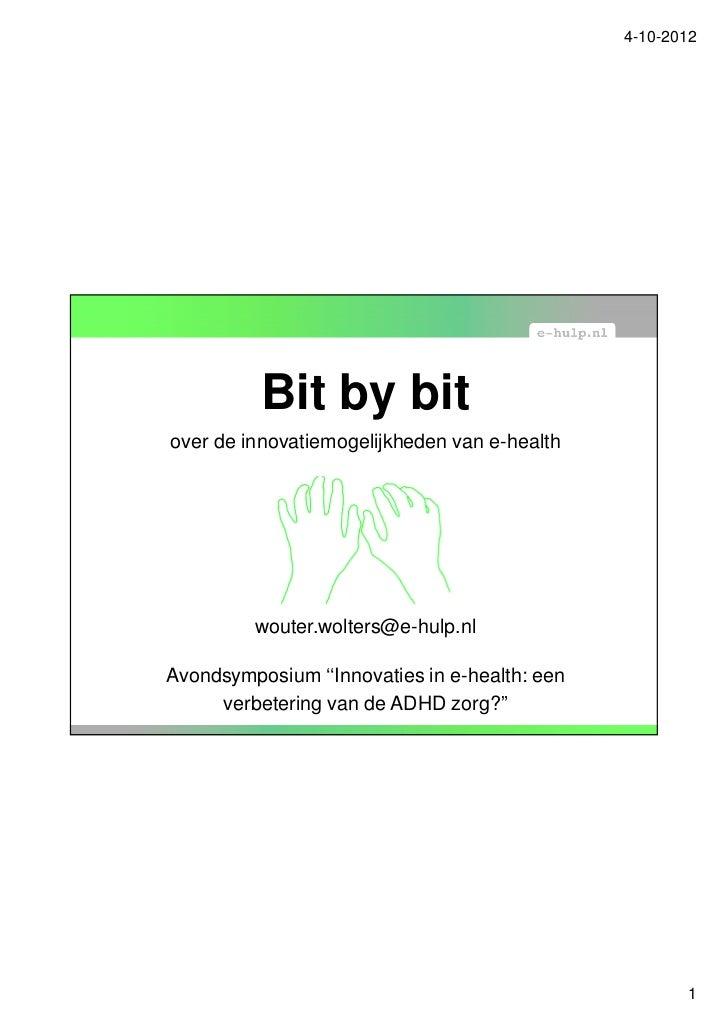 4-10-2012          Bit by bitover de innovatiemogelijkheden van e-health         wouter.wolters@e-hulp.nlAvondsymposium ''...