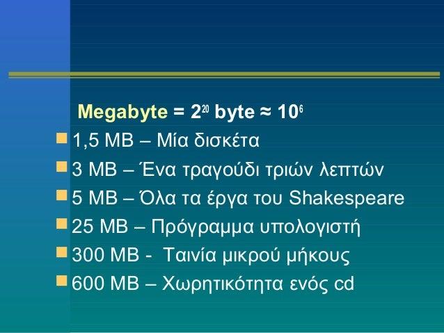 Megabyte = 220 byte ≈ 106  1,5 MB – Μία δισκέτα  3 MB – Ένα τραγούδι τριών λεπτών  5 MB – Όλα τα έργα του Shakespeare ...
