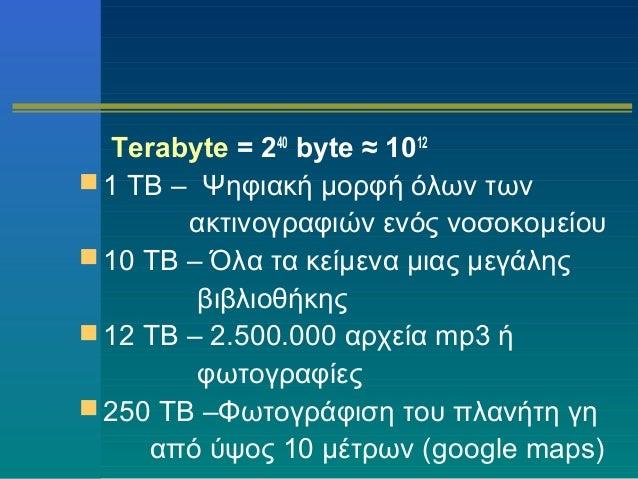 Terabyte = 240 byte ≈ 1012  1 TB – Ψηφιακή μορφή όλων των ακτινογραφιών ενός νοσοκομείου  10 TB – Όλα τα κείμενα μιας με...