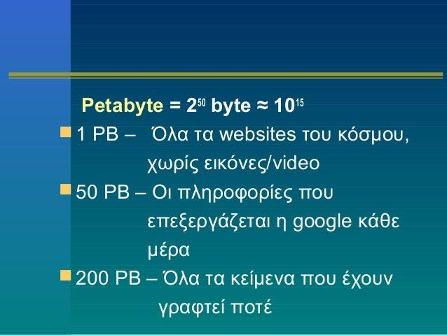 Petabyte = 250 byte ≈ 1015  1 PB – Όλα τα websites του κόσμου, χωρίς εικόνες/video  50 PB – Οι πληροφορίες που επεξεργάζ...