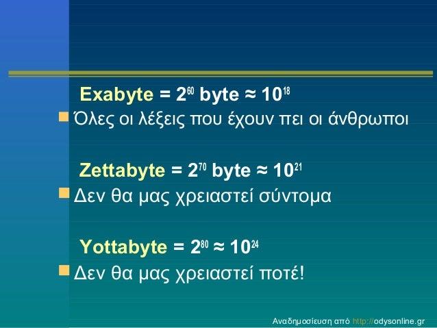 Exabyte = 260 byte ≈ 1018  Όλες οι λέξεις που έχουν πει οι άνθρωποι  Zettabyte = 270 byte ≈ 1021  Δεν θα μας χρειαστεί σ...