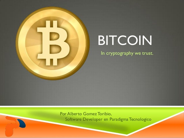 BITCOINIn cryptography we trust.Por Alberto Gomez Toribio,Software Developer en ParadigmaTecnologico