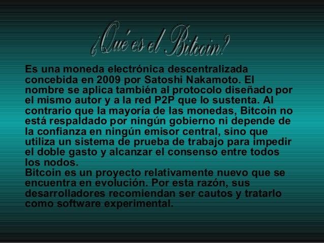Es una moneda electrónica descentralizada concebida en 2009 por Satoshi Nakamoto. El nombre se aplica también al protocolo...
