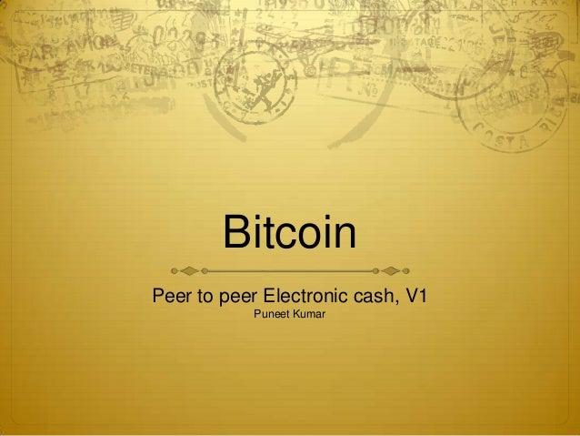 Bitcoin Peer to peer Electronic cash, V1 Puneet Kumar