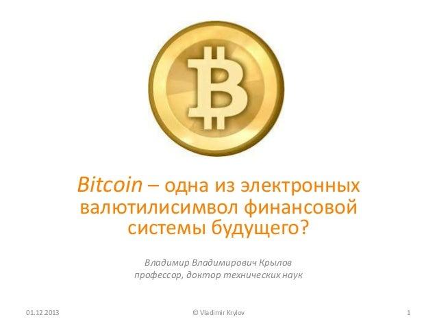 Bitcoin – одна из электронных валютилисимвол финансовой системы будущего? Владимир Владимирович Крылов профессор, доктор т...