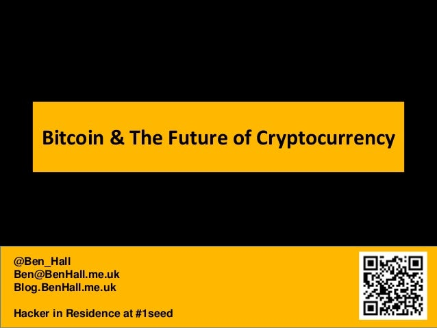 Bitcoin & The Future of Cryptocurrency  @Ben_Hall Ben@BenHall.me.uk Blog.BenHall.me.uk Hacker in Residence at #1seed