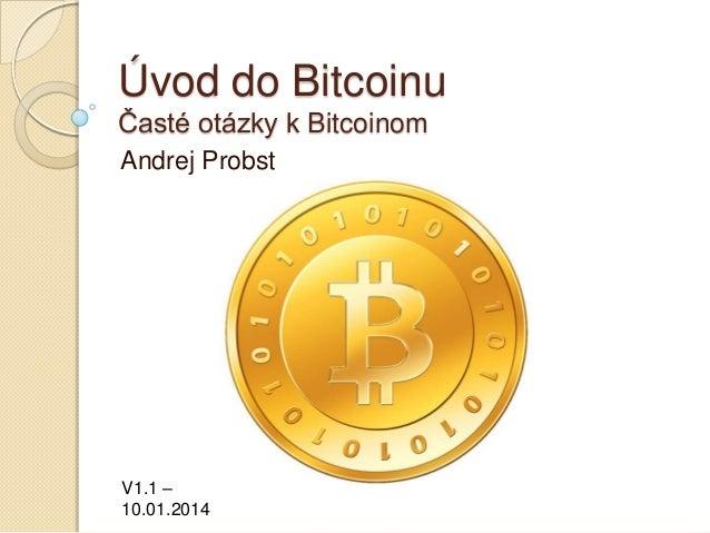 Úvod do Bitcoinu Časté otázky k Bitcoinom Andrej Probst  V1.1 – 10.01.2014