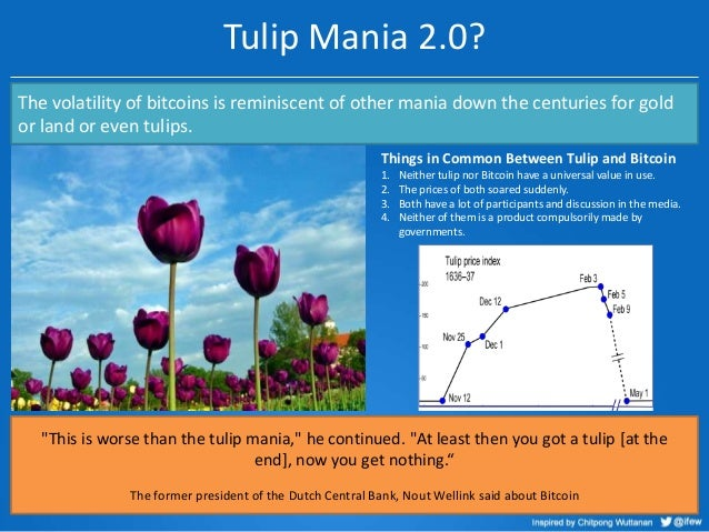 Tulip Mania 2.0? The volatility of bitcoins is reminiscent of other mania down the centuries for gold or land or even tuli...