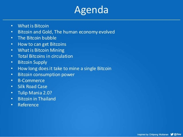 Agenda • • • • • • • • • • • • • •  What is Bitcoin Bitcoin and Gold, The human economy evolved The Bitcoin bubble How to ...