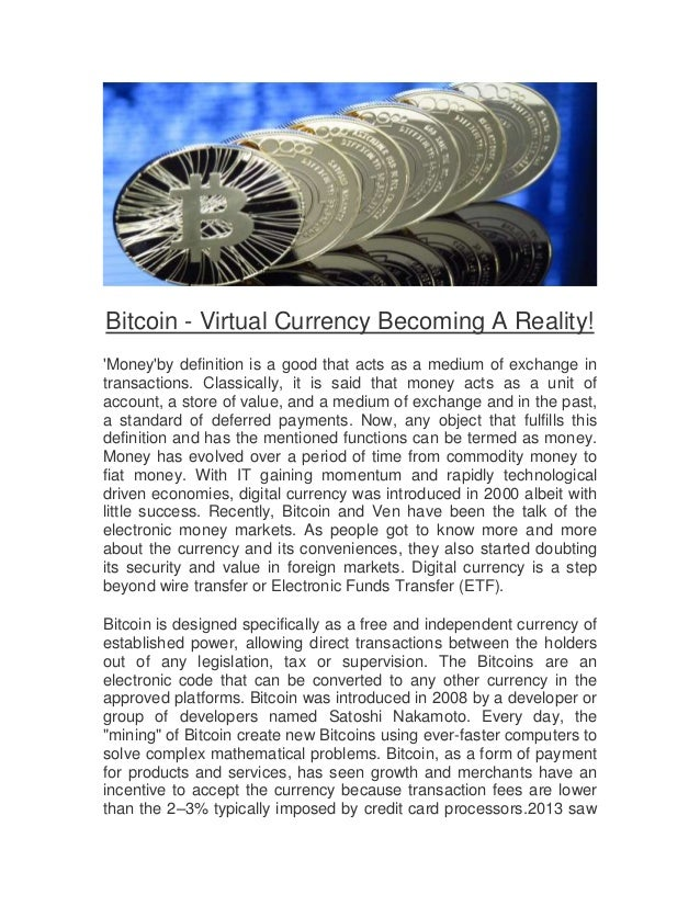 Bitcoin - Virtual Currency Becoming A Reality! 'Money'by definition is a good that acts as a medium of exchange in transac...