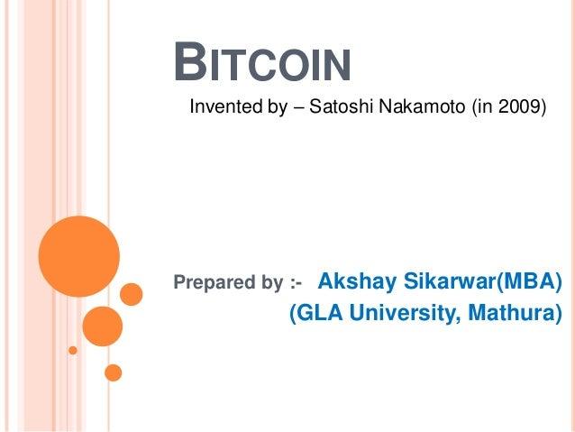 BITCOIN Invented by – Satoshi Nakamoto (in 2009)  Prepared by :- Akshay Sikarwar(MBA)  (GLA University, Mathura)