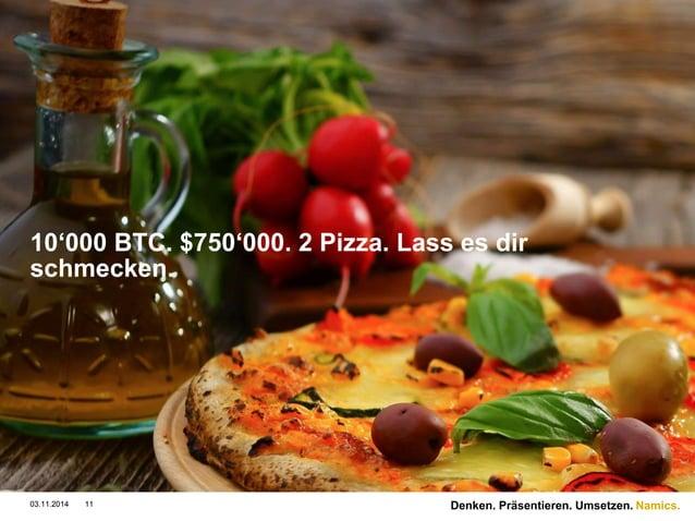 Namics.  10'000 BTC. $750'000. 2 Pizza. Lass es dir  schmecken.  03.11.2014 11 Denken. Präsentieren. Umsetzen.