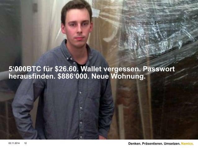Namics.  5'000BTC für $26.60. Wallet vergessen. Passwort  herausfinden. $886'000. Neue Wohnung.  03.11.2014 12 Denken. Prä...