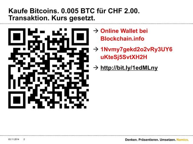 Namics.  Kaufe Bitcoins. 0.005 BTC für CHF 2.00.  Transaktion. Kurs gesetzt.   Online Wallet bei  Blockchain.info   1Nvm...