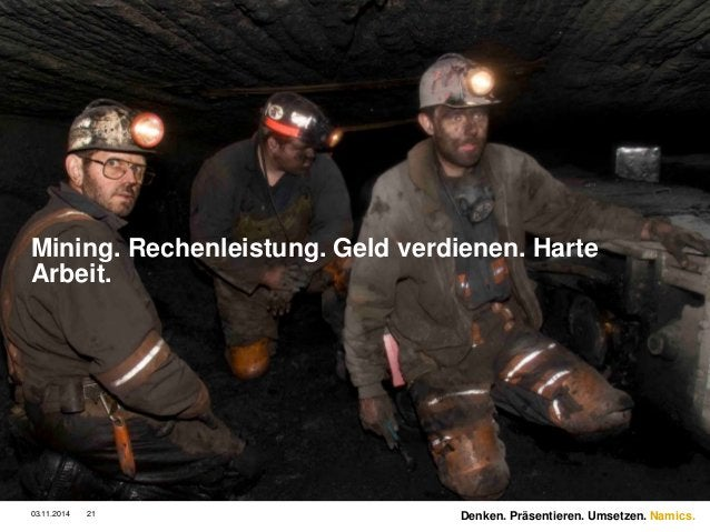 Namics.  Mining. Rechenleistung. Geld verdienen. Harte  Arbeit.  03.11.2014 21 Denken. Präsentieren. Umsetzen.