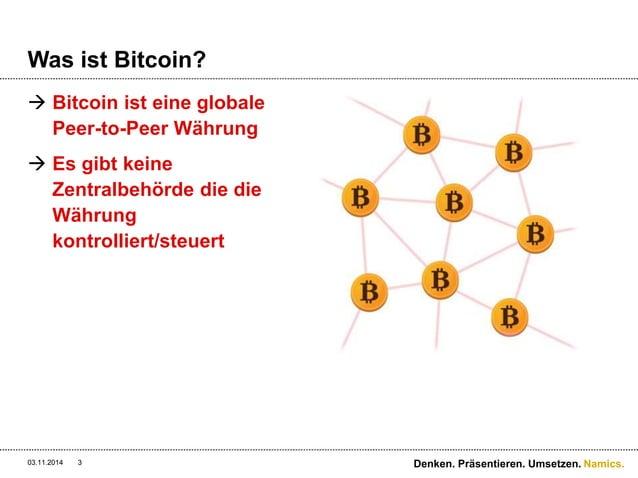 Namics.  Was ist Bitcoin?   Bitcoin ist eine globale  Peer-to-Peer Währung   Es gibt keine  Zentralbehörde die die  Währ...