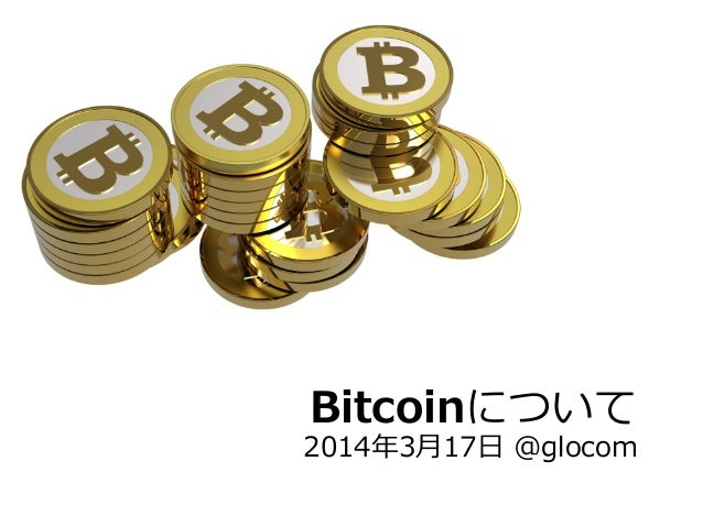 Bitcoinについて 2014年年3⽉月17⽇日 @glocom