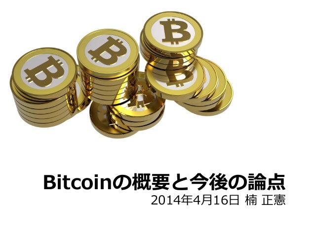 Bitcoinの概要と今後の論論点 2014年年4⽉月16⽇日 楠 正憲