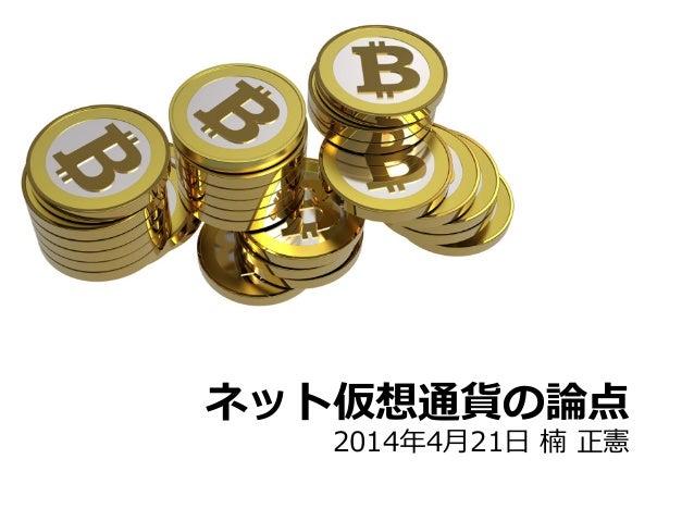 ネット仮想通貨の論論点 2014年年4⽉月21⽇日 楠 正憲