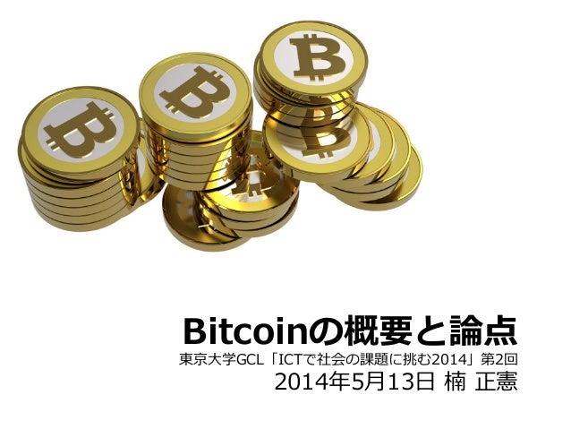 Bitcoinの概要と論論点 東京⼤大学GCL「ICTで社会の課題に挑む2014」第2回 2014年年5⽉月13⽇日 楠 正憲