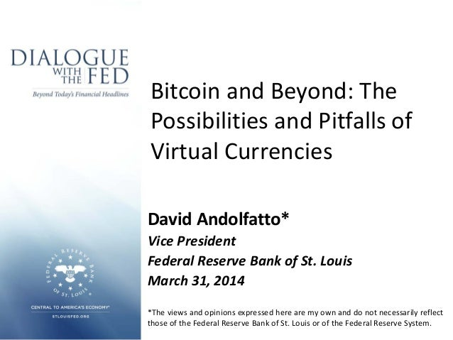 Bitcoin and Beyond: The Possibilities and Pitfalls of Virtual Currencies David Andolfatto* Vice President Federal Reserve ...