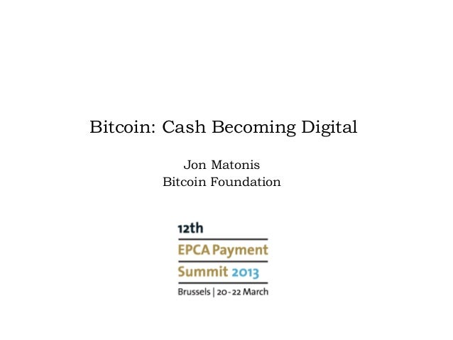 Bitcoin: Cash Becoming Digital            Jon Matonis        Bitcoin Foundation