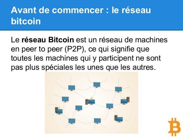 Avant de commencer : le réseau bitcoin Le réseau Bitcoin est un réseau de machines en peer to peer (P2P), ce qui signifie ...
