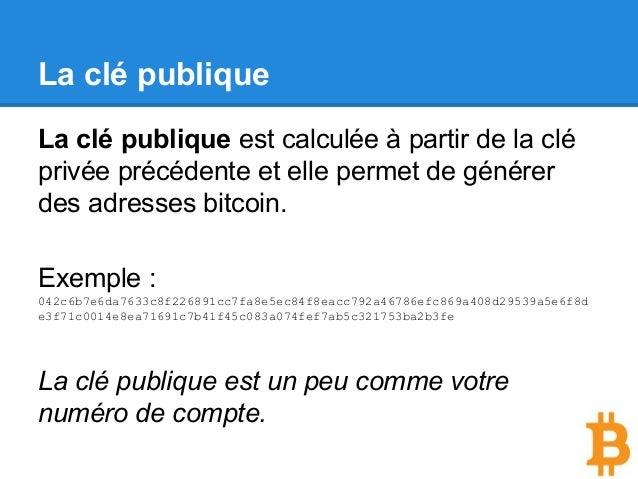 La clé publique La clé publique est calculée à partir de la clé privée précédente et elle permet de générer des adresses b...