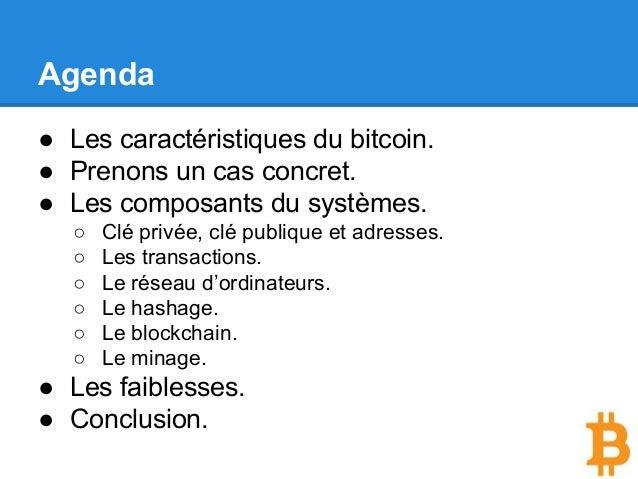 Agenda ● Les caractéristiques du bitcoin. ● Prenons un cas concret. ● Les composants du systèmes. ○ Clé privée, clé publiq...
