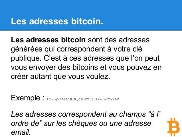 Les adresses bitcoin. Les adresses bitcoin sont des adresses générées qui correspondent à votre clé publique. C'est à ces ...