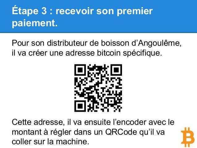 Étape 3 : recevoir son premier paiement. Pour son distributeur de boisson d'Angoulême, il va créer une adresse bitcoin spé...