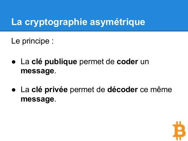 La cryptographie asymétrique Le principe : ● La clé publique permet de coder un message. ● La clé privée permet de décoder...