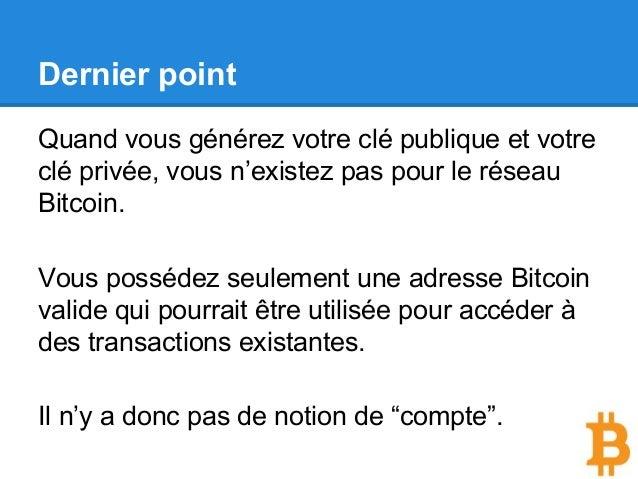 Dernier point Quand vous générez votre clé publique et votre clé privée, vous n'existez pas pour le réseau Bitcoin. Vous p...