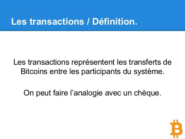 Les transactions représentent les transferts de Bitcoins entre les participants du système. On peut faire l'analogie avec ...