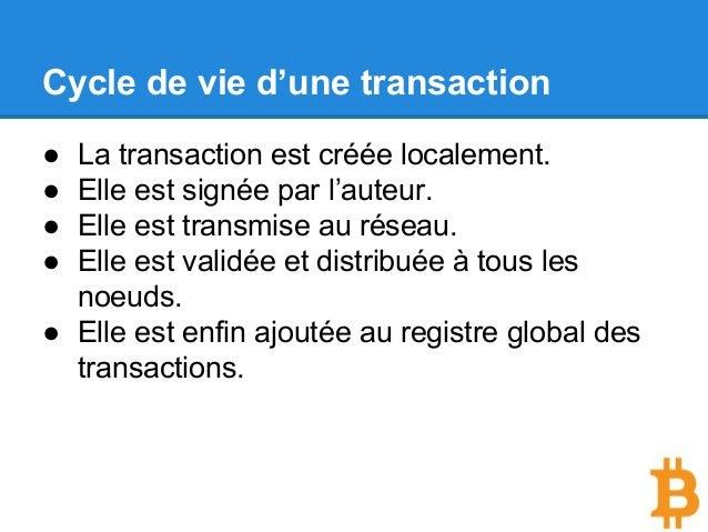 Cycle de vie d'une transaction ● La transaction est créée localement. ● Elle est signée par l'auteur. ● Elle est transmise...