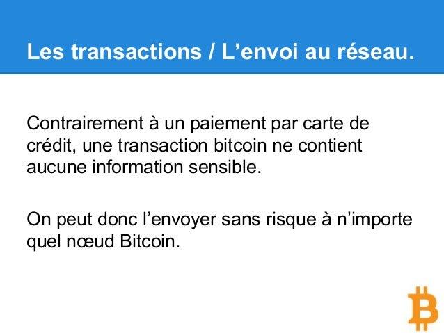 Les transactions / L'envoi au réseau. Contrairement à un paiement par carte de crédit, une transaction bitcoin ne contient...