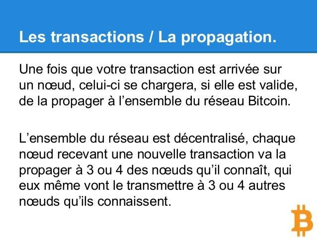 Les transactions / La propagation. Une fois que votre transaction est arrivée sur un nœud, celui-ci se chargera, si elle e...