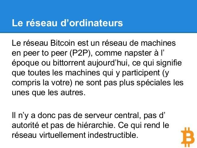 Le réseau d'ordinateurs Le réseau Bitcoin est un réseau de machines en peer to peer (P2P), comme napster à l' époque ou bi...