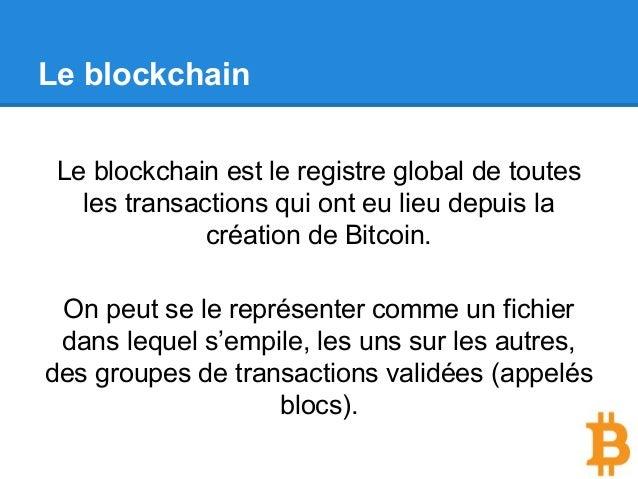 Le blockchain Le blockchain est le registre global de toutes les transactions qui ont eu lieu depuis la création de Bitcoi...