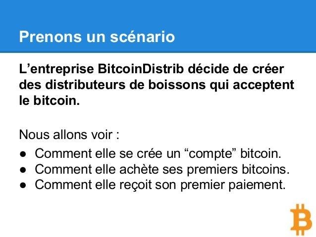 Prenons un scénario L'entreprise BitcoinDistrib décide de créer des distributeurs de boissons qui acceptent le bitcoin. No...