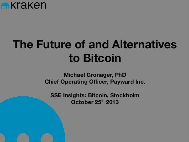 The Future of and Alternatives to Bitcoin Michael Gronager, PhD Chief Operating Officer, Payward Inc. SSE Insights: Bitcoi...