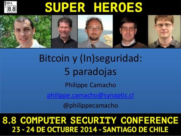 Bitcoin y (In)seguridad: 5 paradojas Philippe Camacho philippe.camacho@synaptic.cl @philippecamacho